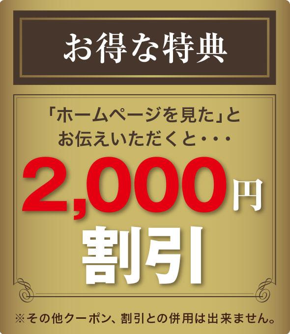 お得な特典 「ホームページを見た」とお伝えいただくと…2,000円割引 ※その他クーポン、割引との併用は出来ません。